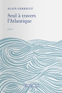 Alain Gerbault - Seul à travers l'Atlantique.