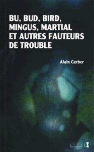 Alain Gerber - Bu, Bud, Bird, Mingus, Martial et autres fauteurs de trouble.