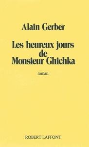 Alain Gerber - Roman  : Les Heureux jours de Monsieur Ghichka.