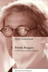 Alain Goldschmidt - Patrick Roegiers - Ou les anamorphoses d'Orphée.