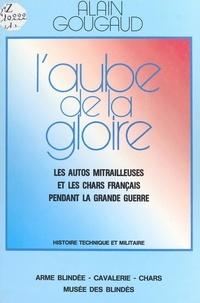 Alain Gougaud - L'aube de la gloire : les autos mitrailleuses et les chars français pendant la Grande Guerre.