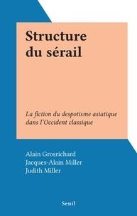 Alain Grosrichard et Jacques-Alain Miller - Structure du sérail - La fiction du despotisme asiatique dans l'Occident classique.