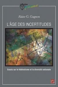 Alain Gustave Gagnon - L'âge des incertitudes - Essais sur le fédéralisme et la diversité nationale.