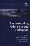 Alain Gustave Gagnon et Soeren Keil - Understanding Federalism and Federation.