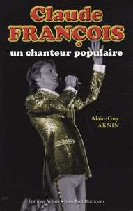 Alain-Guy Aknin - Claude François, un chanteur populaire.