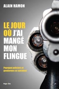 Alain Hamon - Le jour où j'ai mangé mon flingue - Pourquoi policiers et gendarmes se suicident.