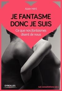 Alain Héril - Je fantasme donc je suis - Ce que nos fantasmes disent de nous.