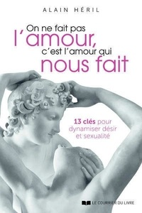 Alain Héril - On ne fait pas l'amour, c'est l'amour qui nous fait - 13 clés pour dynamiser désir et sexualité.