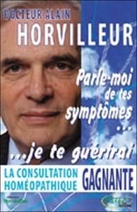 Alain Horvilleur - Parle-moi de tes symptômes, je te guérirai - La consultation homéopathique gagnante.