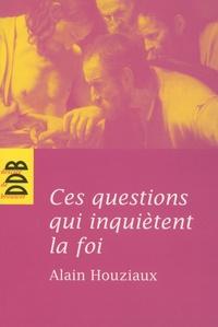 Alain Houziaux - Ces questions qui inquiètent la foi.