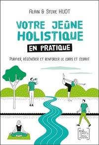 Alain Huot et Sylvie Huot - Votre jeûne holistique en pratique - Purifier, regénérer et renforcer le corps et l'esprit.