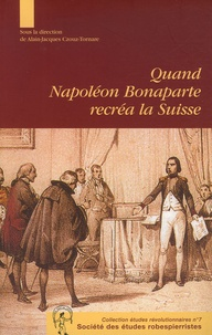 Alain-Jacques Crouz-Tornare - Quand Napoléon Bonaparte recréa la Suisse - Le genèse et la mise en oeuvre de l'acte de médiation Aspects des relations franco-suisses autour de 1803.