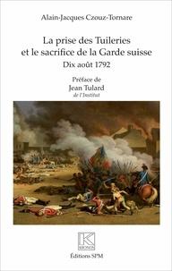 Alain-Jacques Czouz-Tornare - La prise des Tuileries et le sacrifice de la Garde suisse - 10 août 1792.