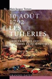 Alain-Jacques Tornare - 10 août 1792 - Les tuileries - L'été tragique des relations franco-suisses.