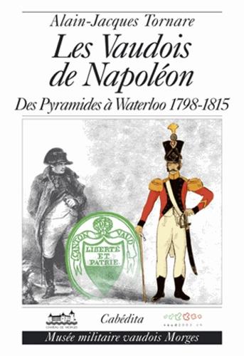 Alain-Jacques Tornare - Les Vaudois de Napoléon - Des pyramides à Waterloo (1798-1815).
