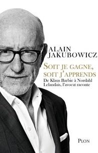 Alain Jakubowicz - Soit je gagne, soit j'apprends - De Klaus Barbie à Nordahl Lelandais, l'avocat raconte.