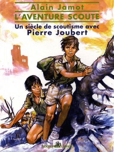 Alain Jamot - L'aventure scoute - Un siècle de scoutisme avec Pierre Joubert.