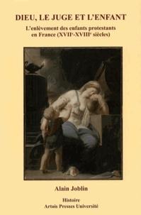 Alain Joblin - Dieu, le juge et l'enfant - L'enlèvement des enfants protestants en France (XVIIe-XVIIIe siècles).