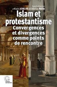 Alain Joblin et Olivier Rota - Islam et protestantisme - Convergences et divergences comme points de rencontre.