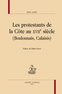 Alain Joblin - Les protestants de la Côte au XVIIe siècle (Boulonnais, Calaisis).