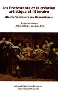 Alain Joblin et Jacques Sys - Les Protestants et la création artistique et littéraire - (Des Réformateurs aux Romantiques).