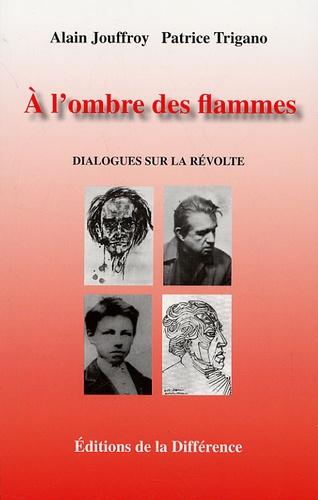 Alain Jouffroy et Patrice Trigano - A l'ombre des flammes - Dialogues sur la révolte.
