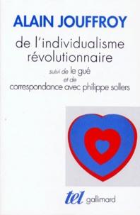 Alain Jouffroy - De l'individualisme révolutionnaire. suivi de Le gué. et de Correspondance avec Philippe Sollers.