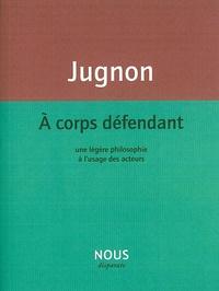 Alain Jugnon - A corps défendant - Une légère philosophie à l'usage des acteurs.