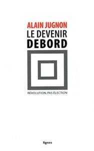 Alain Jugnon - Le devenir Debord - Révolution, pas élection.