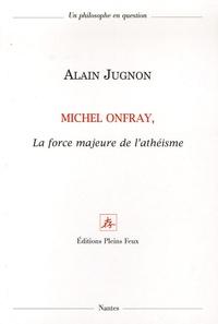 Alain Jugnon - Michel Onfray, la force majeure de l'athéisme.
