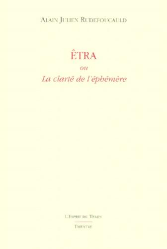 Alain-Julien Rudefoucauld - Etra ou La clarté de l'éphémère.