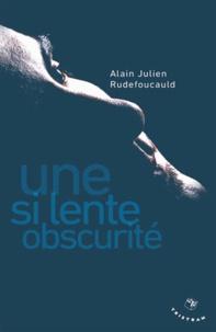 Alain-Julien Rudefoucauld - Une si lente obscurité.