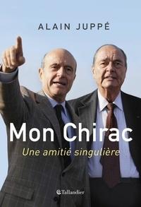 Alain Juppé - Mon Chirac - Une amitié singulière.