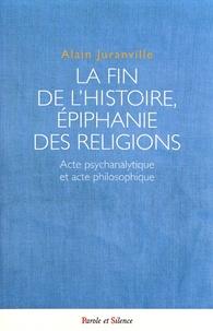 Alain Juranville - La fin de l'histoire, épiphanie des religions - Acte psychanalytique et acte philosophique.