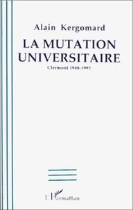 Alain Kergomard - La mutation universitaire - Clermont 1948-1993.