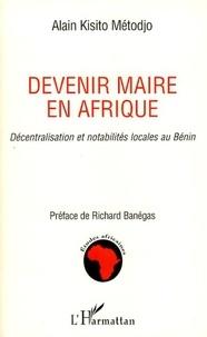 Alain Kisito Metodjo - Devenir maire en Afrique - Décentralisation et notabilités locales au Bénin.