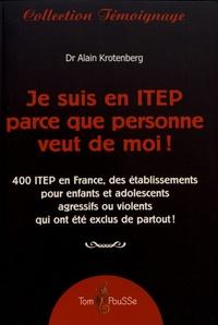 Alain Krotenberg - Je suis en ITEP parce que personne veut de moi ! - 400 ITEP en France, des établissements pour enfants et adolescents agressifs ou violents qui ont été exclus de partout !.