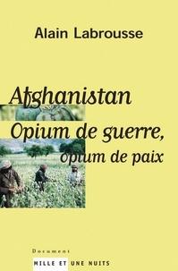 Alain Labrousse - Afghanistan, opium de guerre, opium de paix.