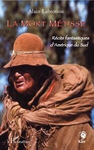 Alain Labrousse - La mort métisse - Récits fantastiques d'Amérique du Sud.
