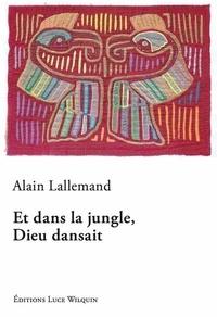 Alain Lallemand - Et dans la jungle, Dieu dansait.