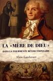 Alain Landurant - La ''Mère de Dieu'' dans la tourmente révolutionnaire.