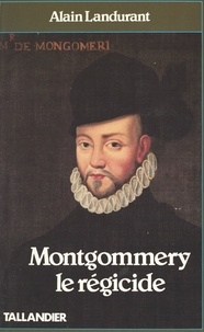 Alain Landurant - Montgommery le Régicide.