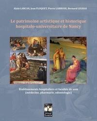 Alain Larcan et Jean Floquet - Le patrimoine artistique et historique hospitalo-universitaire de Nancy - Etablissements hospitaliers et Facultés de soin (médecine, pharmacie, odontologie).