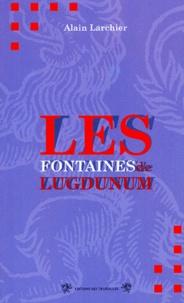 Alain Larchier - Les fontaines de Lugdunum.