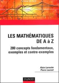 Alain Larroche et Pierre Laurent - Les mathématiques de A à Z - 280 concepts fondamentaux, exemples et contre-exemples.