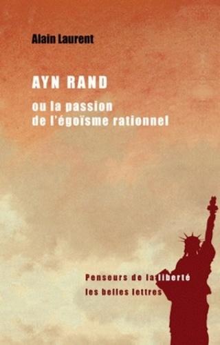 Alain Laurent - Ayn Rand ou la passion de l'égoïsme rationnel - Une biographie intellectuelle.