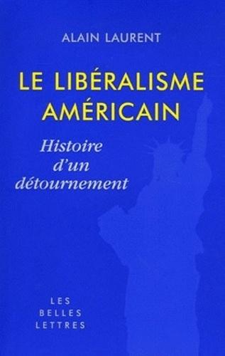 Alain Laurent - Le libéralisme américain - Histoire d'un détournement.