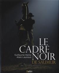 Alain Laurioux et Guillaume Henry - Le cadre noir de Saumur - Des origines à nos jours.