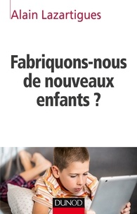 Alain Lazartigues - Fabriquons-nous de nouveaux enfants ?.