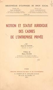 Alain Le Bayon et Henry Blaise - Notion et statut juridique des cadres de l'entreprise privée.